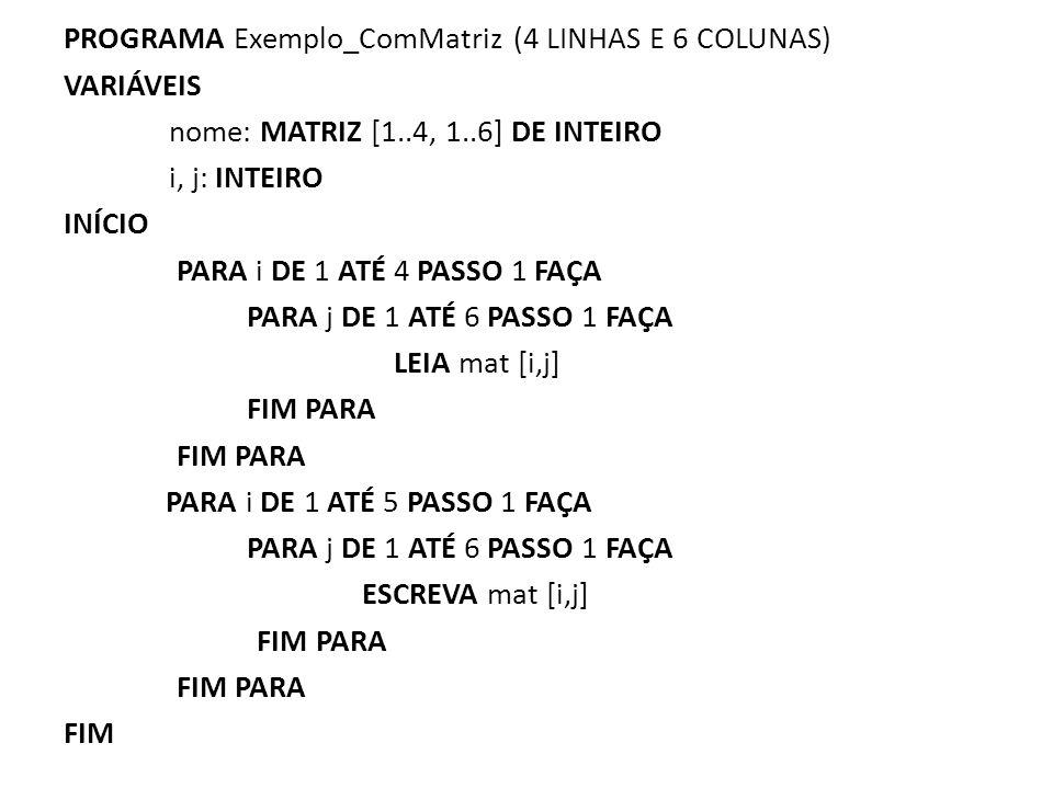 PROGRAMA Exemplo_ComMatriz (4 LINHAS E 6 COLUNAS) VARIÁVEIS nome: MATRIZ [1..4, 1..6] DE INTEIRO i, j: INTEIRO INÍCIO PARA i DE 1 ATÉ 4 PASSO 1 FAÇA PARA j DE 1 ATÉ 6 PASSO 1 FAÇA LEIA mat [i,j] FIM PARA PARA i DE 1 ATÉ 5 PASSO 1 FAÇA ESCREVA mat [i,j] FIM